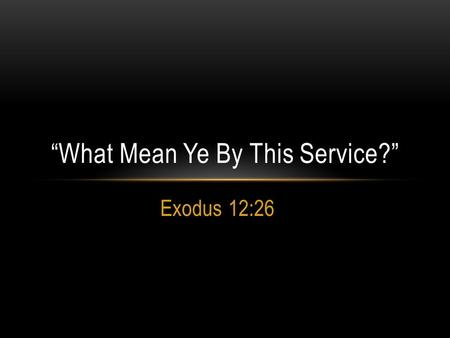 Exodus 12:26 What Mean Ye By This Service?. HISTORY Exodus 5:1 And afterward Moses and Aaron came, and said unto Pharaoh, Thus saith Jehovah, the God.