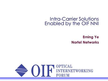 Intra-Carrier Solutions Enabled by the OIF NNI Erning Ye Nortel Networks.