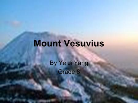 Mount Vesuvius By Ye Ji Yang Grade 8. Mount Vesuvius Vesuvius is a dormant mountain located in eastern side of the bay of Naples, Southern Italy. This.