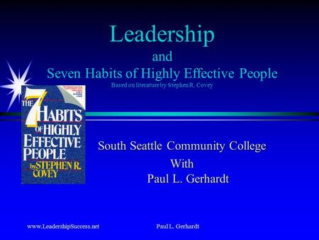 Www.LeadershipSuccess.netPaul L. Gerhardt Leadership and Seven Habits of Highly Effective People Based on literature by Stephen R. Covey South Seattle.