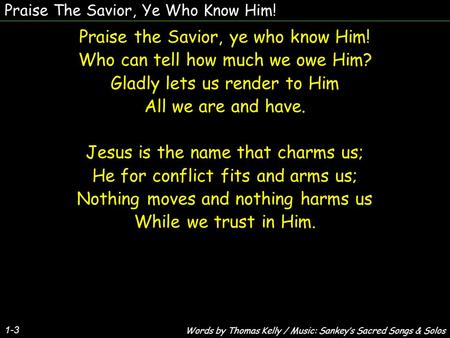 Praise The Savior, Ye Who Know Him! Praise the Savior, ye who know Him! Who can tell how much we owe Him? Gladly lets us render to Him All we are and have.