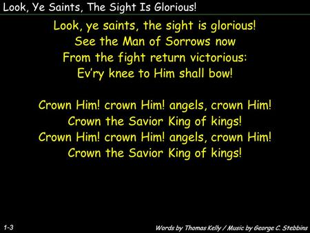Look, Ye Saints, The Sight Is Glorious! 1-3 Look, ye saints, the sight is glorious! See the Man of Sorrows now From the fight return victorious: Evry knee.