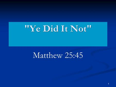 1 Ye Did It Not Matthew 25:45. 2 Review Context of Matthew 25 Matthew 21 The Jews cast out. Matthew 21 Matthew 22 The final debate. Matthew 22 Matthew.