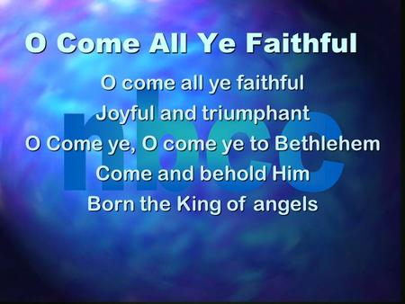 O Come All Ye Faithful O come all ye faithful Joyful and triumphant O Come ye, O come ye to Bethlehem Come and behold Him Born the King of angels.