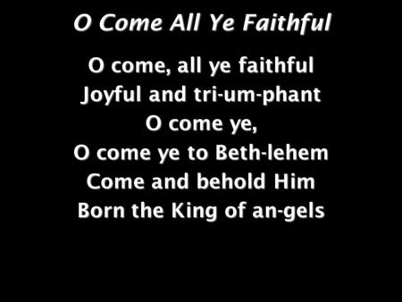 O Come All Ye Faithful O come, all ye faithful Joyful and tri-um-phant O come ye, O come ye to Beth-lehem Come and behold Him Born the King of an-gels.