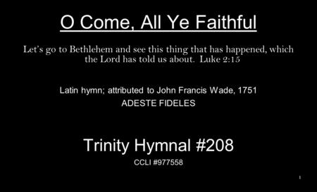 O Come, All Ye Faithful Lets go to Bethlehem and see this thing that has happened, which the Lord has told us about. Luke 2:15 Latin hymn; attributed to.