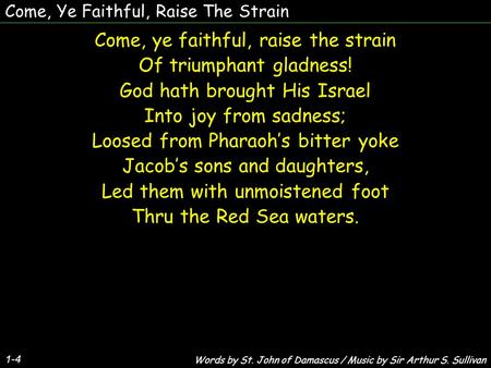 Come, Ye Faithful, Raise The Strain Come, ye faithful, raise the strain Of triumphant gladness! God hath brought His Israel Into joy from sadness; Loosed.