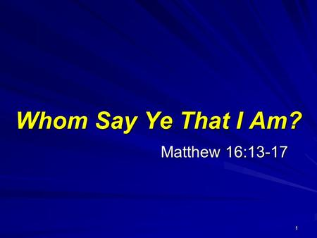 1 Matthew 16:13-17 Whom Say Ye That I Am?. 2 Matthew 16:13-17 13 When Jesus came into the coasts of Caesarea Philippi, he asked his disciples, saying,