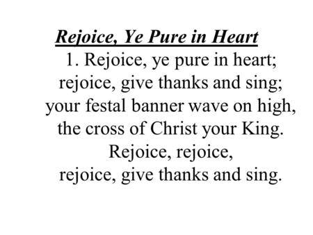Rejoice, Ye Pure in Heart 1. Rejoice, ye pure in heart; rejoice, give thanks and sing; your festal banner wave on high, the cross of Christ your King.