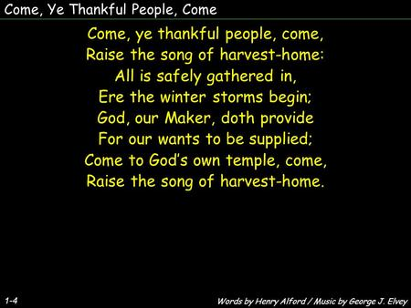 Come, Ye Thankful People, Come 1-4 Come, ye thankful people, come, Raise the song of harvest-home: All is safely gathered in, Ere the winter storms begin;