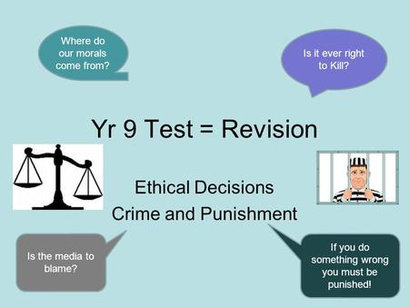 Yr 9 Test = Revision Ethical Decisions Crime and Punishment Where do our morals come from? Is it ever right to Kill? Is the media to blame? If you do something.