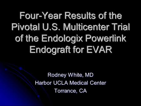 Four-Year Results of the Pivotal U.S. Multicenter Trial of the Endologix Powerlink Endograft for EVAR Rodney White, MD Harbor UCLA Medical Center Torrance,