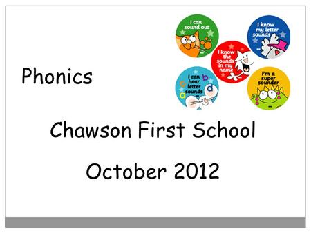 Phonics Chawson First School October 2012. Aims to become familiar with the phonics teaching at school Some ideas on how you can support your child at.