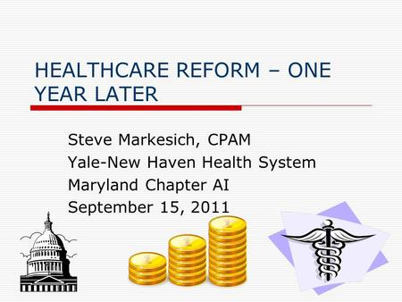 HEALTHCARE REFORM – ONE YEAR LATER Steve Markesich, CPAM Yale-New Haven Health System Maryland Chapter AI September 15, 2011.