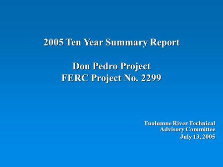 2005 Ten Year Summary Report Don Pedro Project FERC Project No. 2299 Tuolumne River Technical Advisory Committee July 13, 2005.