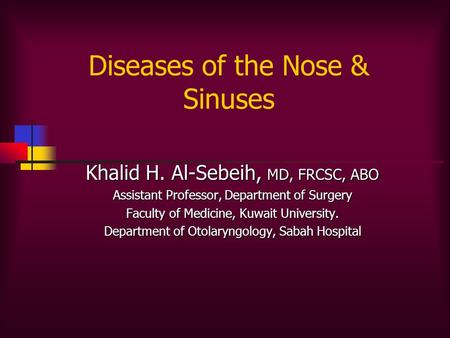 Diseases of the Nose & Sinuses Khalid H. Al-Sebeih, MD, FRCSC, ABO Assistant Professor, Department of Surgery Faculty of Medicine, Kuwait University. Department.