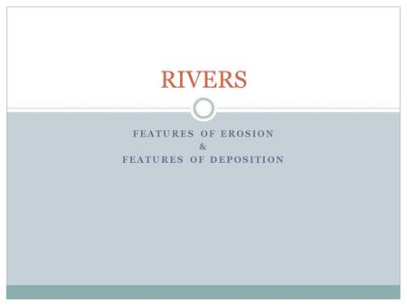 FEATURES OF EROSION & FEATURES OF DEPOSITION RIVERS.