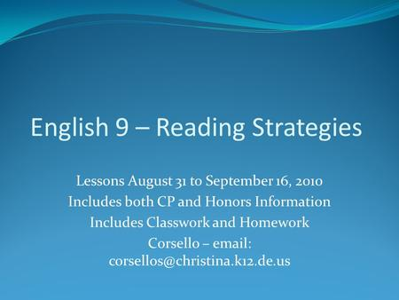 English 9 – Reading Strategies Lessons August 31 to September 16, 2010 Includes both CP and Honors Information Includes Classwork and Homework Corsello.