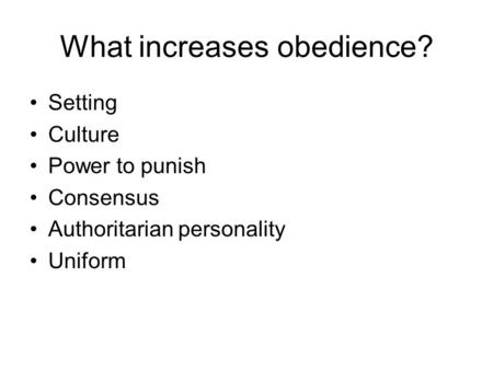What increases obedience? Setting Culture Power to punish Consensus Authoritarian personality Uniform.