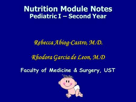 Nutrition Module Notes Pediatric I – Second Year Rebecca Abiog-Castro, M.D. Rhodora Garcia de Leon, M.D Faculty of Medicine & Surgery, UST.