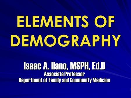 ELEMENTS OF DEMOGRAPHY Isaac A. Ilano, MSPH, Ed.D Associate Professor Department of Family and Community Medicine.