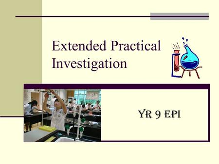 Extended Practical Investigation Yr 9 EPI. Yr 9 Science EPI Builds on your skills from Years 7 – 9 Kitchen Chemistry Machines You choose the topic of.