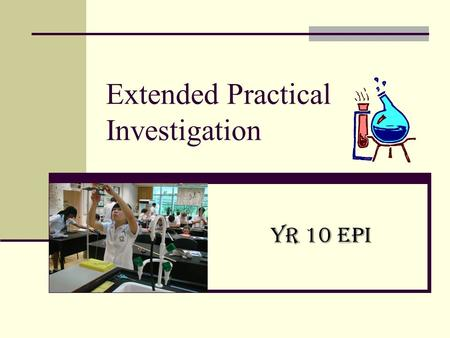 Extended Practical Investigation Yr 10 EPI. Yr 10 Science EPI Builds on your skills from Years 7 - 9 You choose the topic of investigation All research.