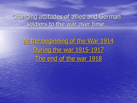 Changing attitudes of allied and German soldiers to the war over time. At the beginning of the War 1914 At the beginning of the War 1914 During the war.