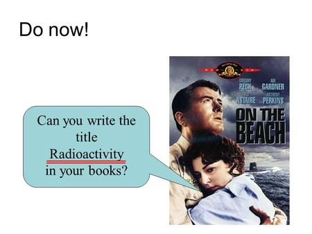 Do now! Can you write the title Radioactivity in your books?