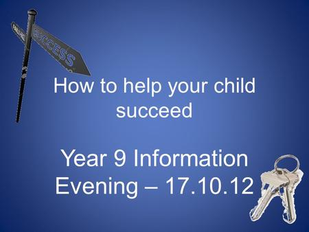 How to help your child succeed Year 9 Information Evening – 17.10.12.