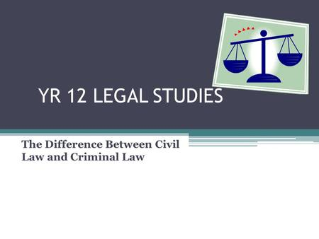 YR 12 LEGAL STUDIES The Difference Between Civil Law and Criminal Law.