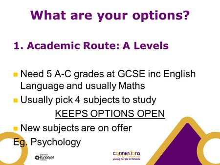 What are your options? 1. Academic Route: A Levels Need 5 A-C grades at GCSE inc English Language and usually Maths Usually pick 4 subjects to study KEEPS.