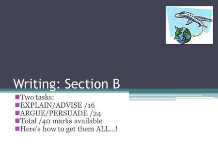 Writing: Section B Two tasks: EXPLAIN/ADVISE /16 ARGUE/PERSUADE /24 Total /40 marks available Heres how to get them ALL…!