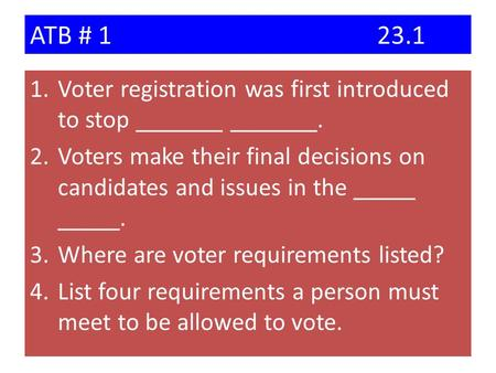 ATB # 123.1 1.Voter registration was first introduced to stop _______ _______. 2.Voters make their final decisions on candidates and issues in the _____.