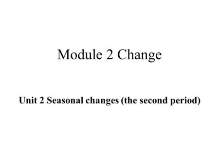 Module 2 Change Unit 2 Seasonal changes (the second period)