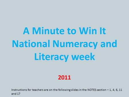 A Minute to Win It National Numeracy and Literacy week 2011 Instructions for teachers are on the following slides in the NOTES section – 1, 4, 6, 11 and.