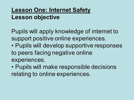 Lesson One: Internet Safety Lesson objective Pupils will apply knowledge of internet to support positive online experiences. Pupils will develop supportive.