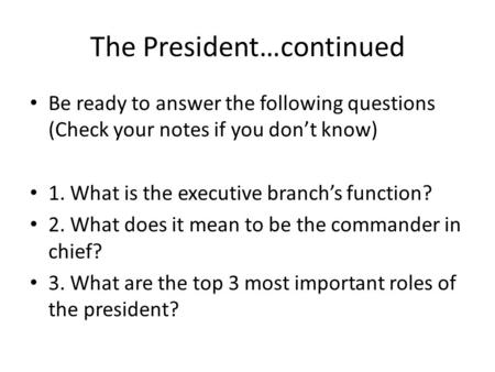 The President…continued Be ready to answer the following questions (Check your notes if you dont know) 1. What is the executive branchs function? 2. What.
