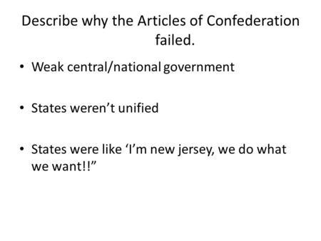 Describe why the Articles of Confederation failed. Weak central/national government States werent unified States were like Im new jersey, we do what we.