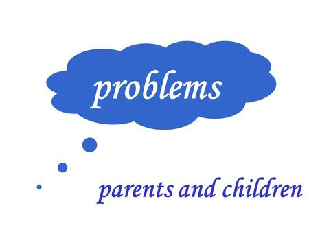 Problems problems parents and children.