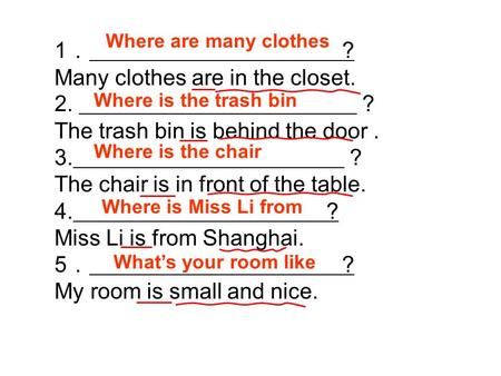 1 ? Many clothes are in the closet. 2. The trash bin is behind the door. 3. The chair is in front of the table. 4. ? Miss Li is from Shanghai. 5 ? My room.