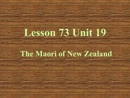 Lesson 73 Unit 19 The Maori of New Zealand. Presentation Where is New Zealand? How many islands is New Zealand made up of? What is the capital? Who is.