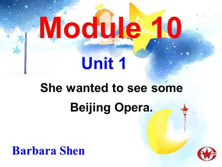 Module 10 She wanted to see some Beijing Opera. Unit 1 Barbara Shen.