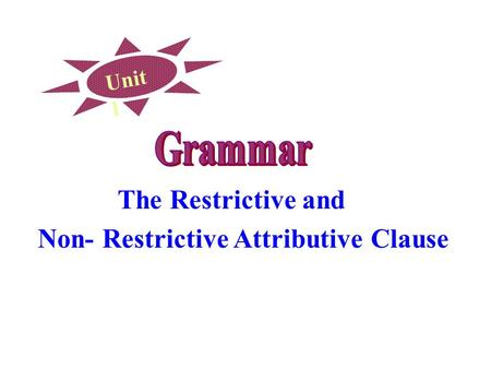 Unit 1 The Restrictive and Non- Restrictive Attributive Clause.