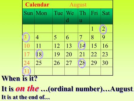 Calendar August SunMonTueWe d Th u FriSat 12 3456789 10111213141516 17181920212223 24252627282930 31 When is it? It is on the …(ordinal number)…August.