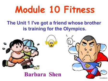 Module 10 Fitness The Unit 1 I've got a friend whose brother is training for the Olympics. Barbara Shen.