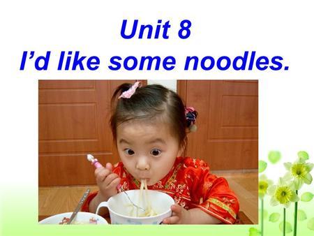 Unit 8 Id like some noodles. What does this little girl look like? She is short. She has short straight black hair. She has big eyes. She is in red.
