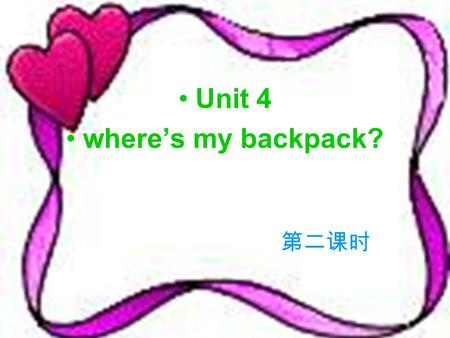Unit 4 wheres my backpack? Wheres …? Its on/in/under…