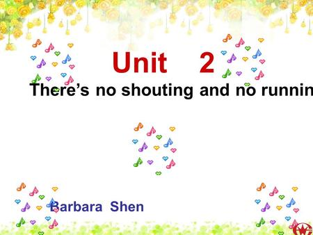 Unit 2 Theres no shouting and no running. Barbara Shen.