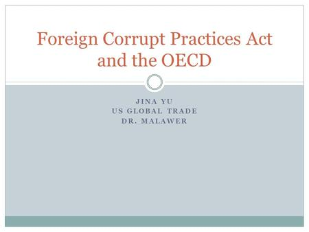 JINA YU US GLOBAL TRADE DR. MALAWER Foreign Corrupt Practices Act and the OECD.